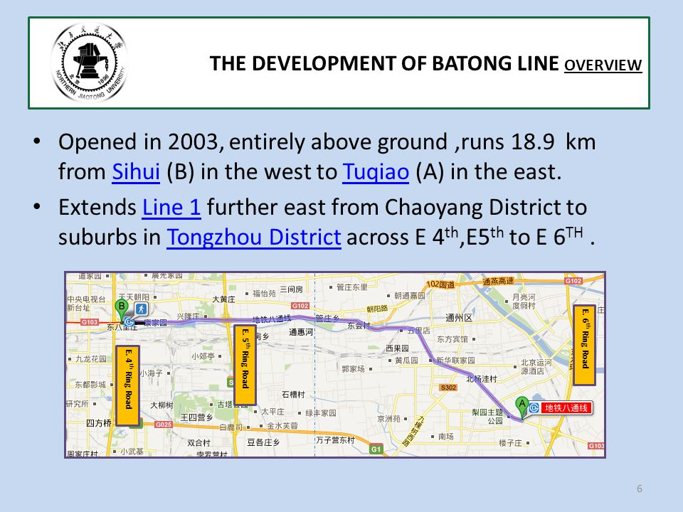 Opened in 2003, entirely above ground,runs 18.9 km from Sihui (B) in the west to Tuqiao (A) in the east.SihuiTuqiao Extends Line 1 further east from Chaoyang District to suburbs in Tongzhou District across E 4 th,E5 th to E 6 TH.Line 1Tongzhou District 6 THE DEVELOPMENT OF BATONG LINE OVERVIEW E.