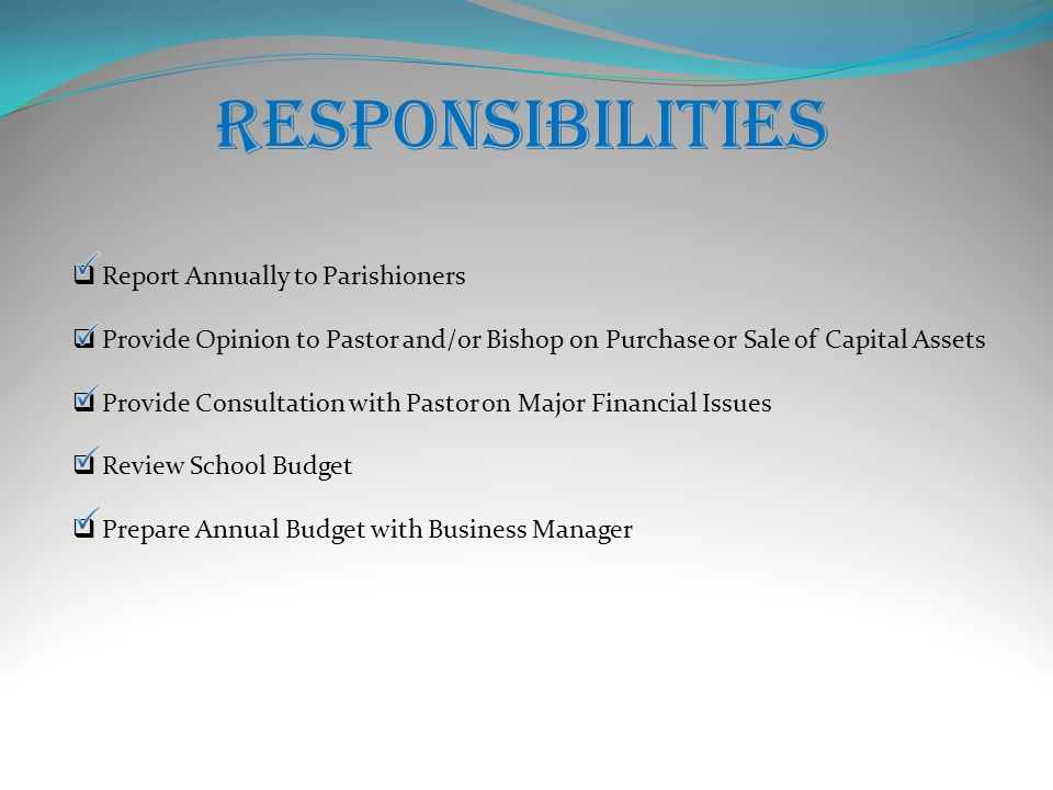 RESPONSIBILITIES  Report Annually to Parishioners  Provide Opinion to Pastor and/or Bishop on Purchase or Sale of Capital Assets  Provide Consultation with Pastor on Major Financial Issues  Review School Budget  Prepare Annual Budget with Business Manager