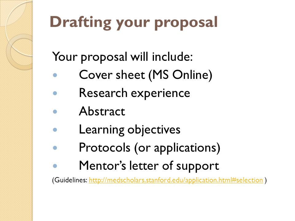 Drafting your proposal Your proposal will include: Cover sheet (MS Online) Research experience Abstract Learning objectives Protocols (or applications) Mentor's letter of support (Guidelines: http://medscholars.stanford.edu/application.html#selection )http://medscholars.stanford.edu/application.html#selection