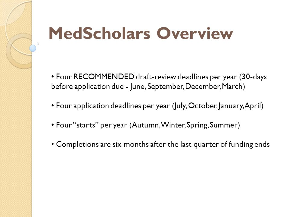 MedScholars Overview Four RECOMMENDED draft-review deadlines per year (30-days before application due - June, September, December, March) Four application deadlines per year (July, October, January, April) Four starts per year (Autumn, Winter, Spring, Summer) Completions are six months after the last quarter of funding ends