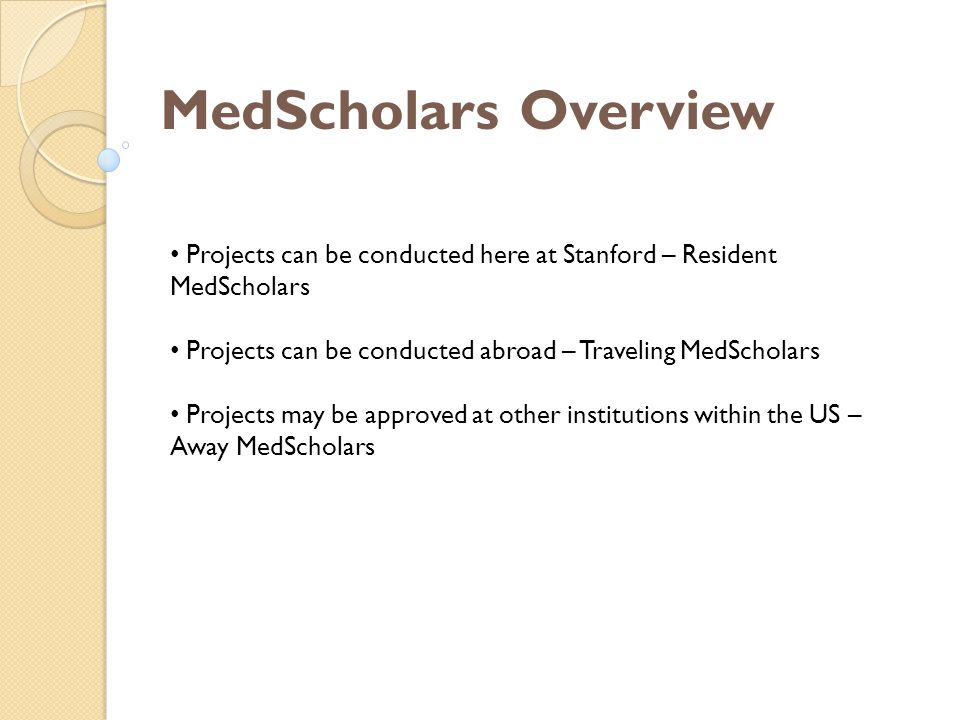 MedScholars Overview Projects can be conducted here at Stanford – Resident MedScholars Projects can be conducted abroad – Traveling MedScholars Projects may be approved at other institutions within the US – Away MedScholars