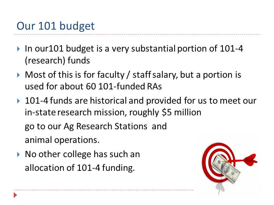 Our 101 budget  In our101 budget is a very substantial portion of 101-4 (research) funds  Most of this is for faculty / staff salary, but a portion is used for about 60 101-funded RAs  101-4 funds are historical and provided for us to meet our in-state research mission, roughly $5 million go to our Ag Research Stations and animal operations.