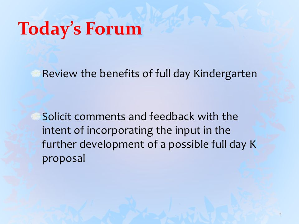 Today's Forum Review the benefits of full day Kindergarten Solicit comments and feedback with the intent of incorporating the input in the further development of a possible full day K proposal 2