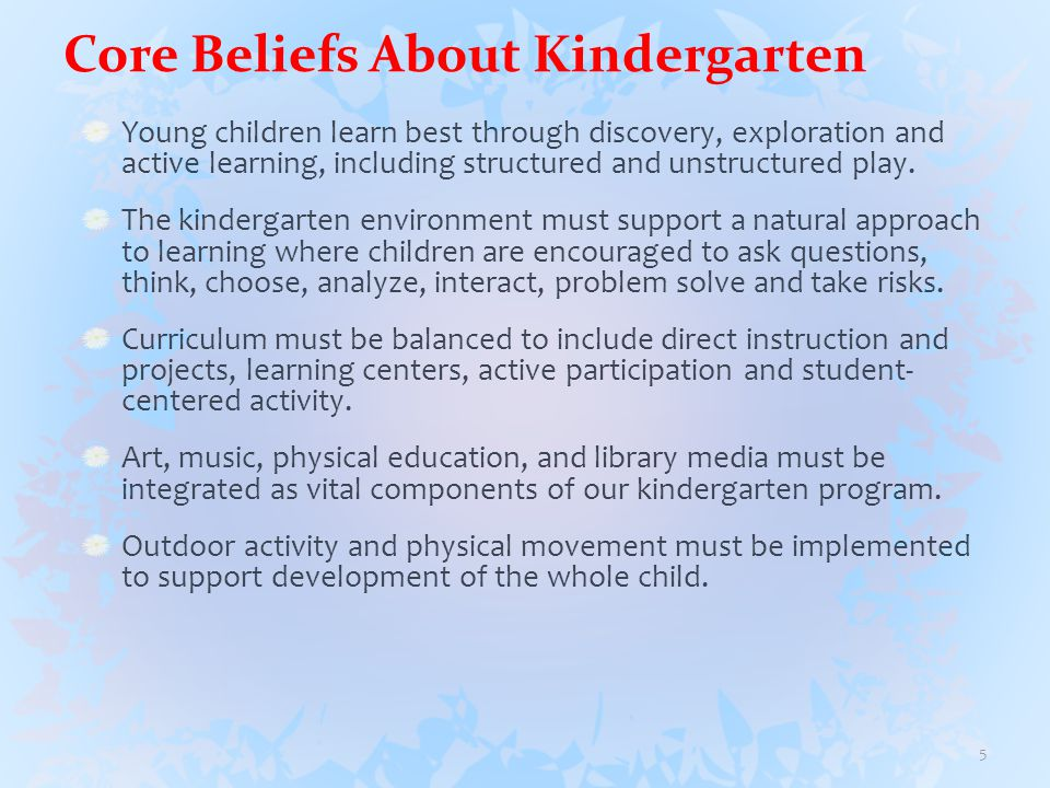 Core Beliefs About Kindergarten Young children learn best through discovery, exploration and active learning, including structured and unstructured play.