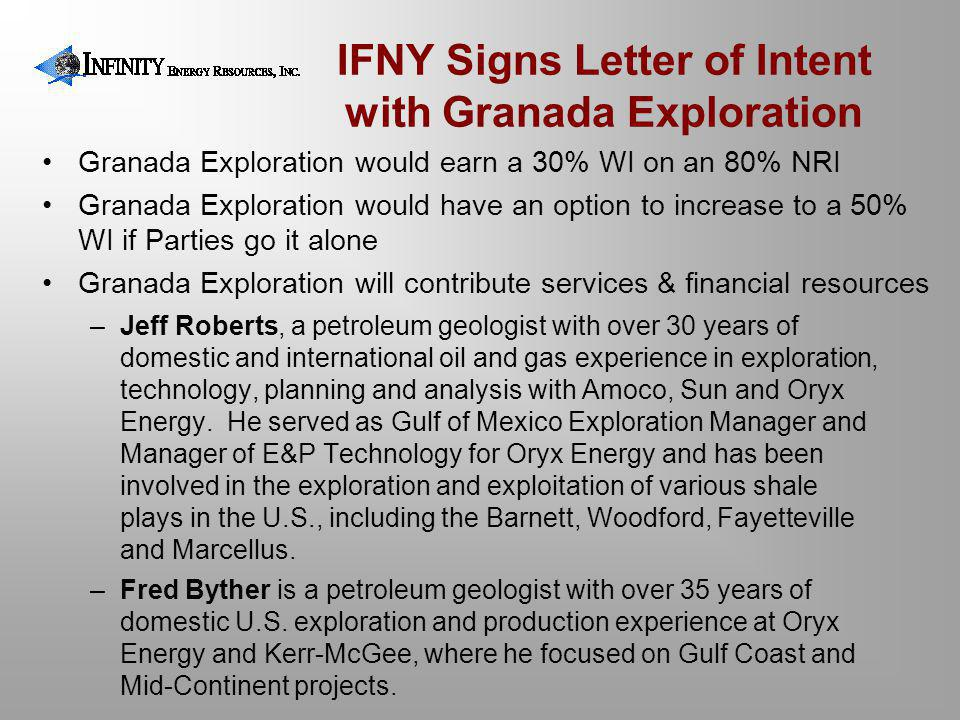 IFNY Signs Letter of Intent with Granada Exploration Granada Exploration would earn a 30% WI on an 80% NRI Granada Exploration would have an option to increase to a 50% WI if Parties go it alone Granada Exploration will contribute services & financial resources –Jeff Roberts, a petroleum geologist with over 30 years of domestic and international oil and gas experience in exploration, technology, planning and analysis with Amoco, Sun and Oryx Energy.
