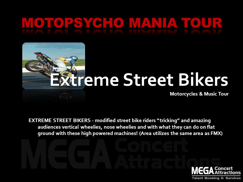 Extreme Street Bikers Extreme Street Bikers Motorcycles & Music Tour EXTREME STREET BIKERS - modified street bike riders tricking and amazing audiences vertical wheelies, nose wheelies and with what they can do on flat ground with these high powered machines.
