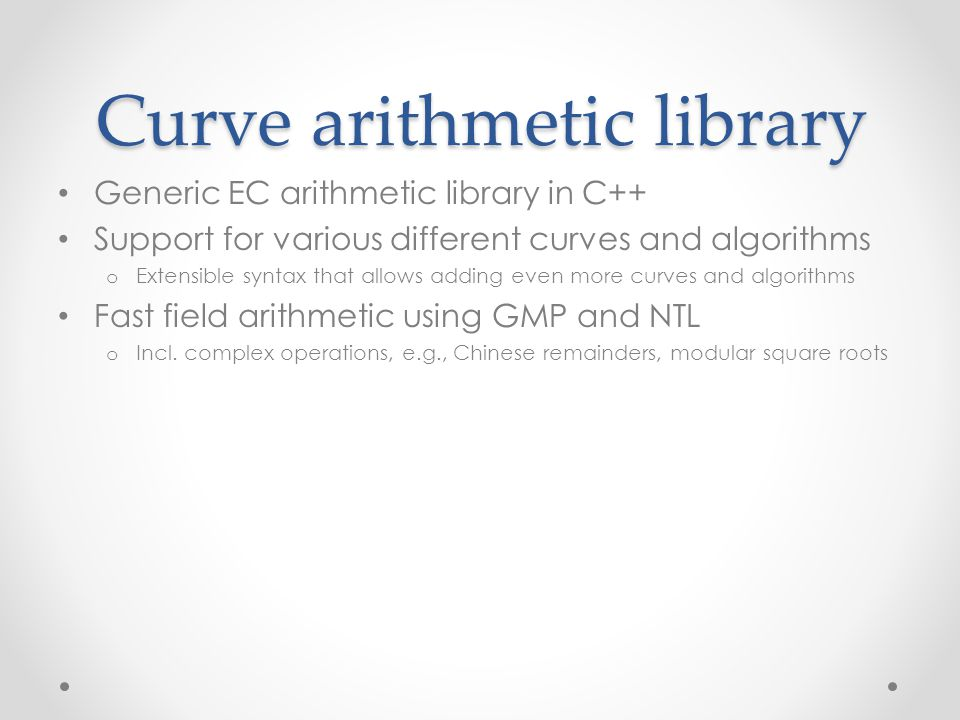Curve arithmetic library Generic EC arithmetic library in C++ Support for various different curves and algorithms o Extensible syntax that allows adding even more curves and algorithms Fast field arithmetic using GMP and NTL o Incl.