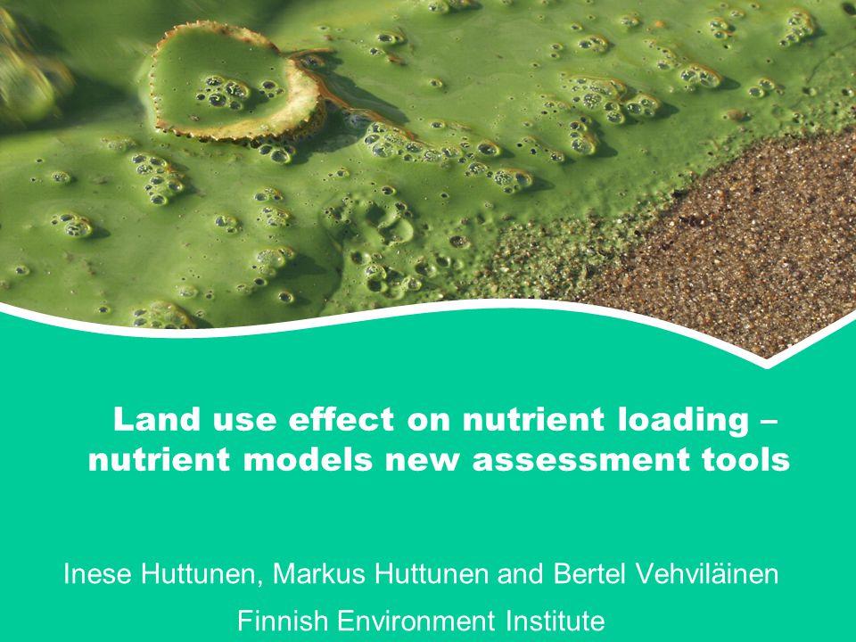 Land use effect on nutrient loading – nutrient models new assessment tools Inese Huttunen, Markus Huttunen and Bertel Vehviläinen Finnish Environment Institute
