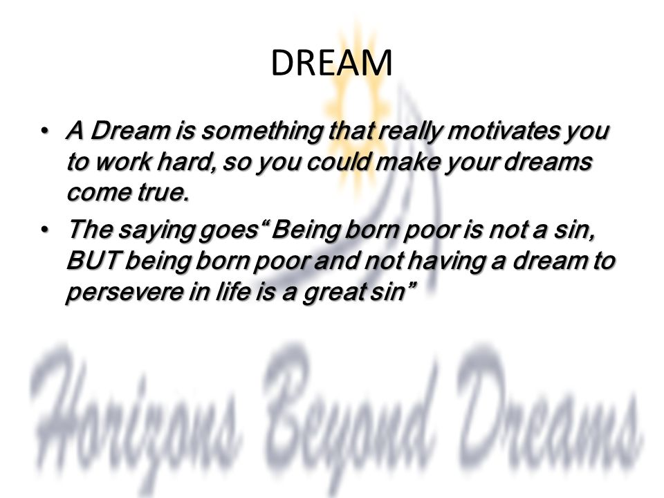 DREAM A Dream is something that really motivates you to work hard, so you could make your dreams come true. A Dream is something that really motivates