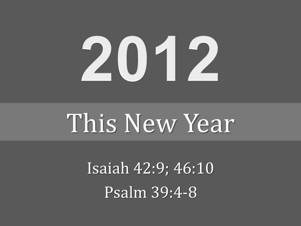 Isaiah 42:9; 46:10 Psalm 39:4-8 This New Year