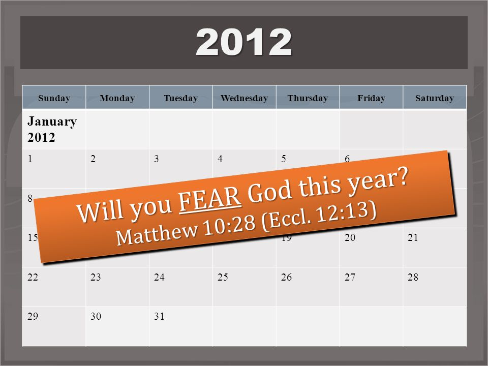 SundayMondayTuesdayWednesdayThursdayFridaySaturday January 2012 1234567 891011121314 15161718192021 22232425262728 293031 2012 Will you FEAR God this year.
