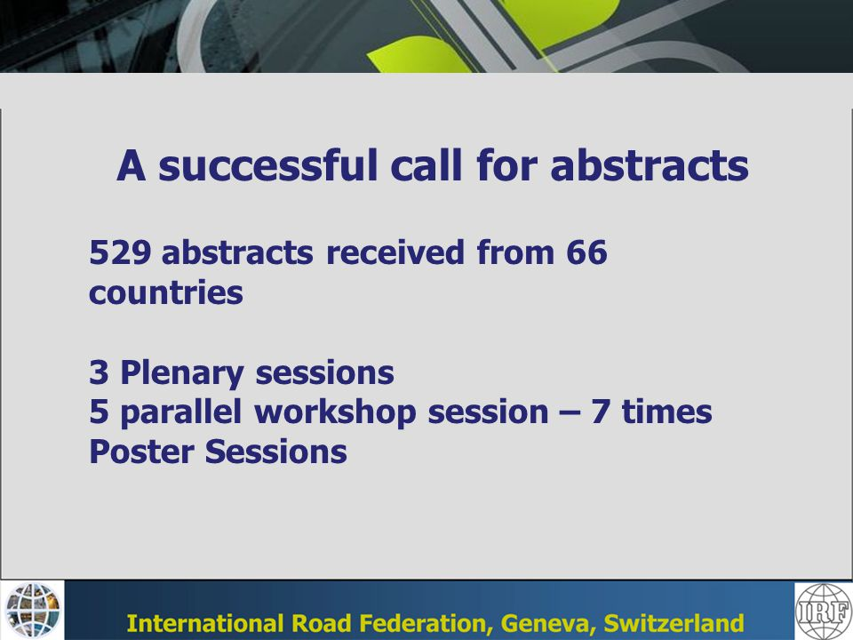 A successful call for abstracts 529 abstracts received from 66 countries 3 Plenary sessions 5 parallel workshop session – 7 times Poster Sessions