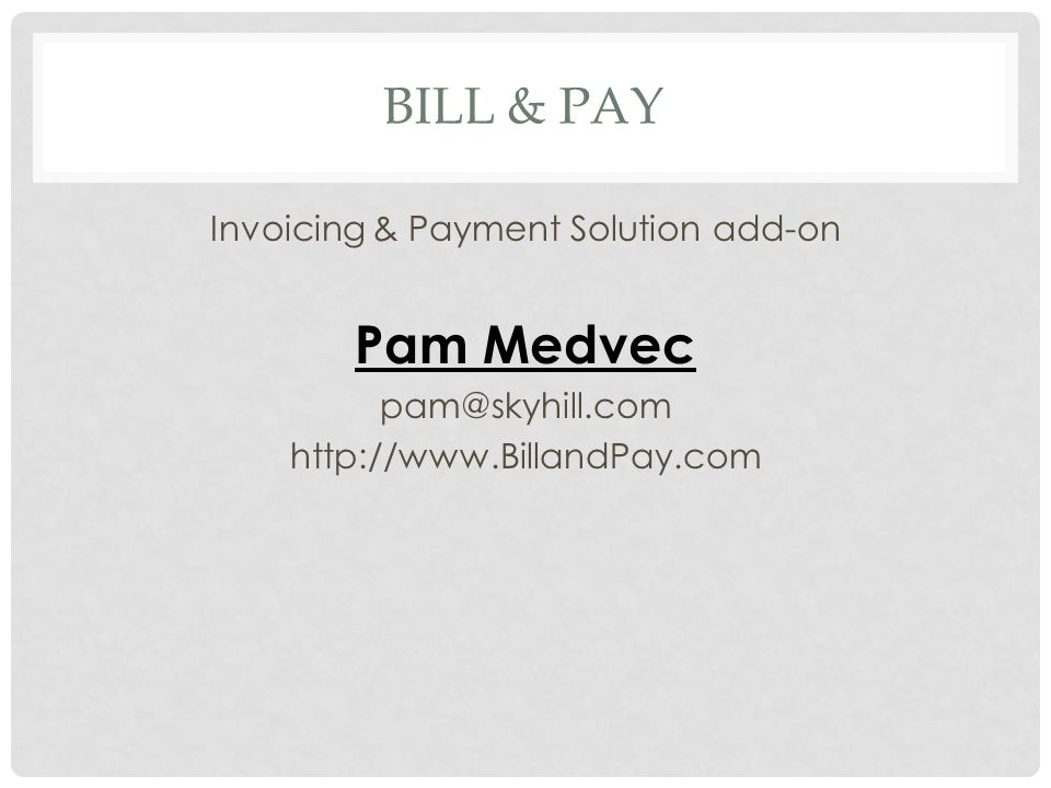 BILL & PAY Invoicing & Payment Solution add-on Pam Medvec pam@skyhill.com http://www.BillandPay.com