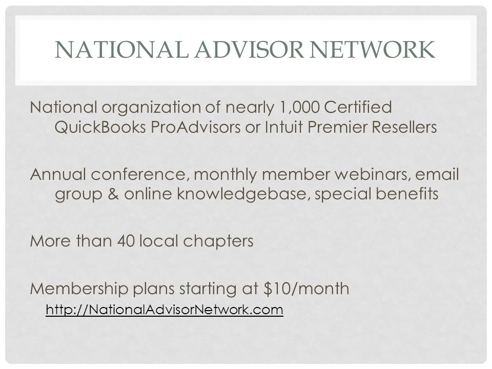 NATIONAL ADVISOR NETWORK National organization of nearly 1,000 Certified QuickBooks ProAdvisors or Intuit Premier Resellers Annual conference, monthly member webinars, email group & online knowledgebase, special benefits More than 40 local chapters Membership plans starting at $10/month http://NationalAdvisorNetwork.com