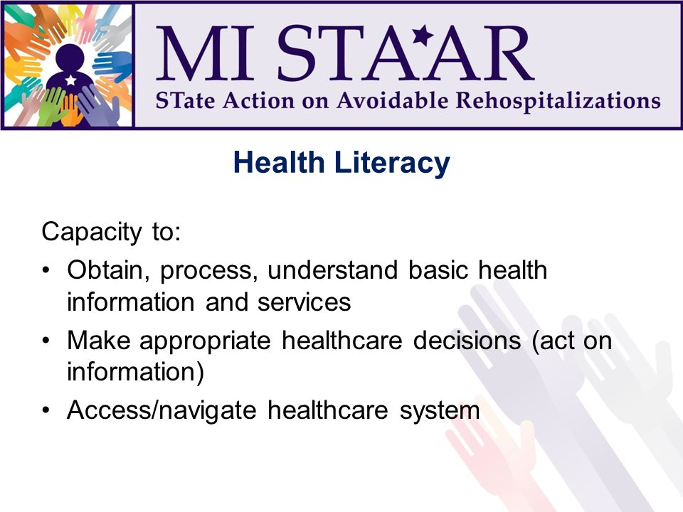 Health Literacy Capacity to: Obtain, process, understand basic health information and services Make appropriate healthcare decisions (act on informati