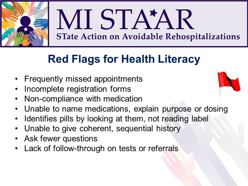 Red Flags for Health Literacy Frequently missed appointments Incomplete registration forms Non-compliance with medication Unable to name medications, explain purpose or dosing Identifies pills by looking at them, not reading label Unable to give coherent, sequential history Ask fewer questions Lack of follow-through on tests or referrals