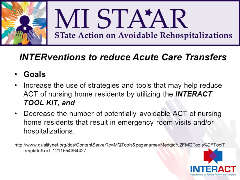 Goals Increase the use of strategies and tools that may help reduce ACT of nursing home residents by utilizing the INTERACT TOOL KIT, and Decrease the number of potentially avoidable ACT of nursing home residents that result in emergency room visits and/or hospitalizations.
