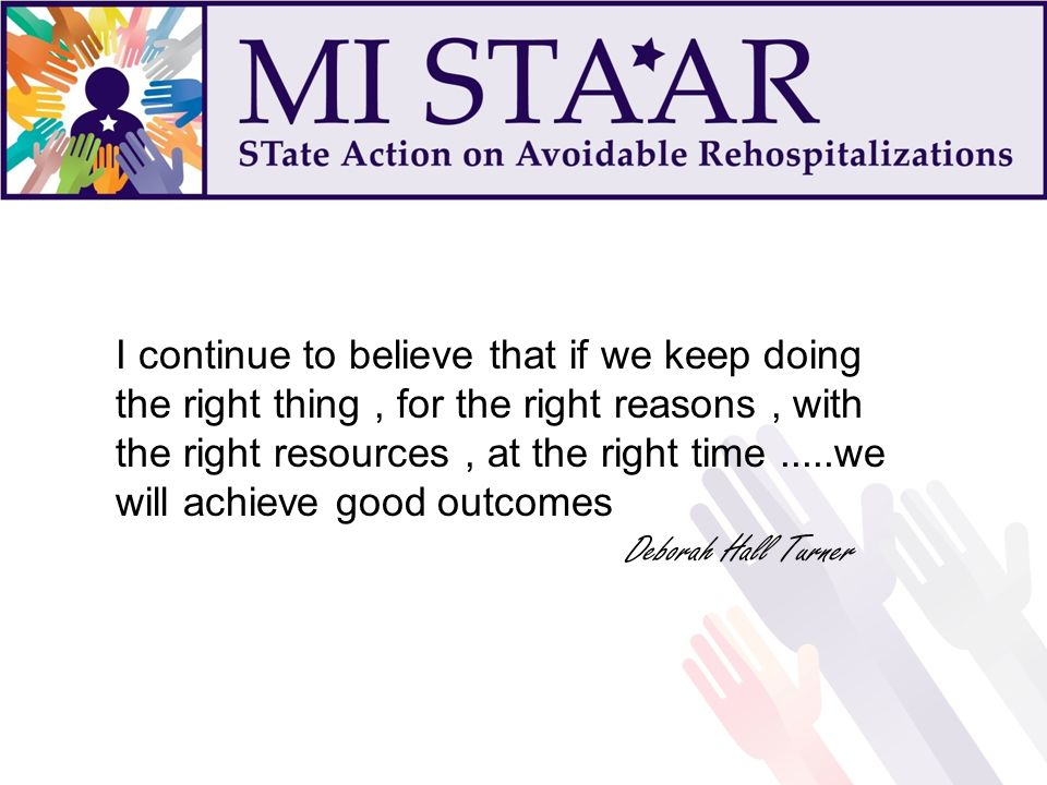 I continue to believe that if we keep doing the right thing, for the right reasons, with the right resources, at the right time.....we will achieve good outcomes Deborah Hall Turner