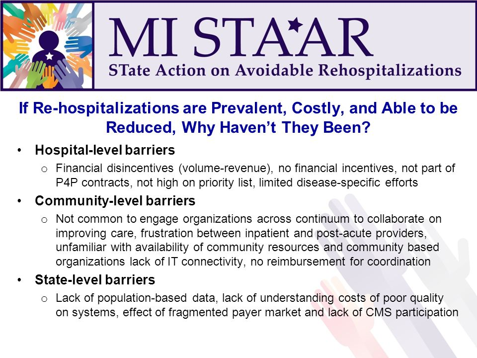If Re-hospitalizations are Prevalent, Costly, and Able to be Reduced, Why Haven't They Been? Hospital-level barriers o Financial disincentives (volume