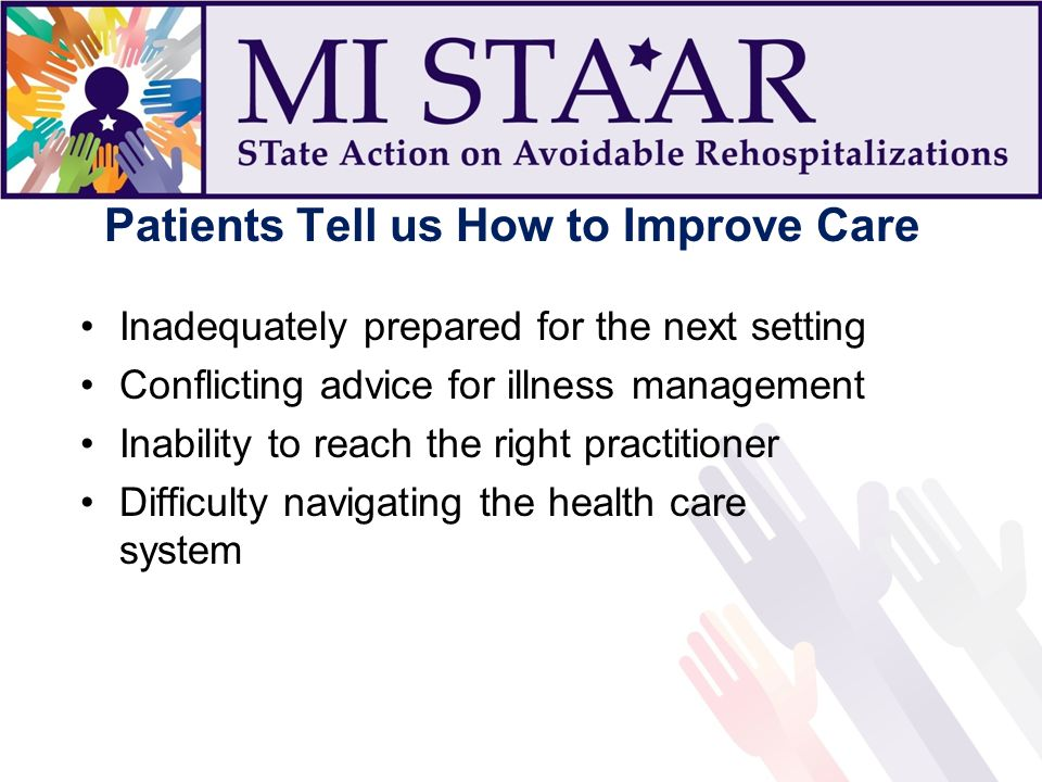 Patients Tell us How to Improve Care Inadequately prepared for the next setting Conflicting advice for illness management Inability to reach the right