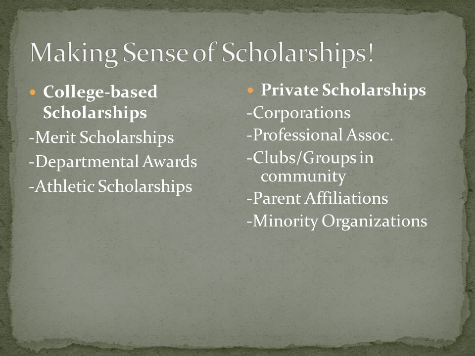 College-based Scholarships -Merit Scholarships -Departmental Awards -Athletic Scholarships Private Scholarships -Corporations -Professional Assoc.