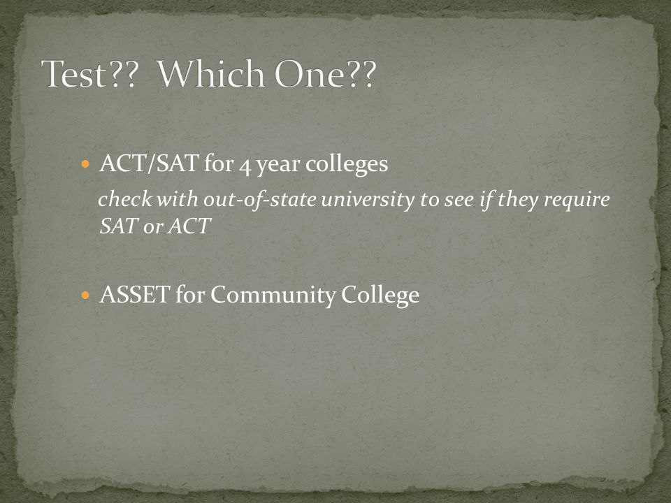 ACT/SAT for 4 year colleges check with out-of-state university to see if they require SAT or ACT ASSET for Community College