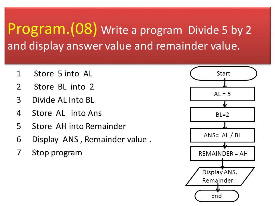 .model small.stack 100h.data ANS db 0 REM db 0.code Main proc MOV AX,@DATA MOV DS,AX MOV AL,5 MOV BL,2 DIV BL MOV ANS,AL MOV REM,AH ADD ANS,30H ADD REM,30H MOV AH,2 MOV DL,ANS INT 21H MOV DL,REM INT 21H MOV AH,4CH INT 21H Main Endp End main Example Program
