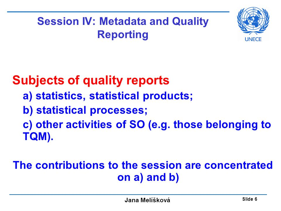 Jana Melíšková Slide 6 Session IV: Metadata and Quality Reporting Subjects of quality reports a) statistics, statistical products; b) statistical processes; c) other activities of SO (e.g.