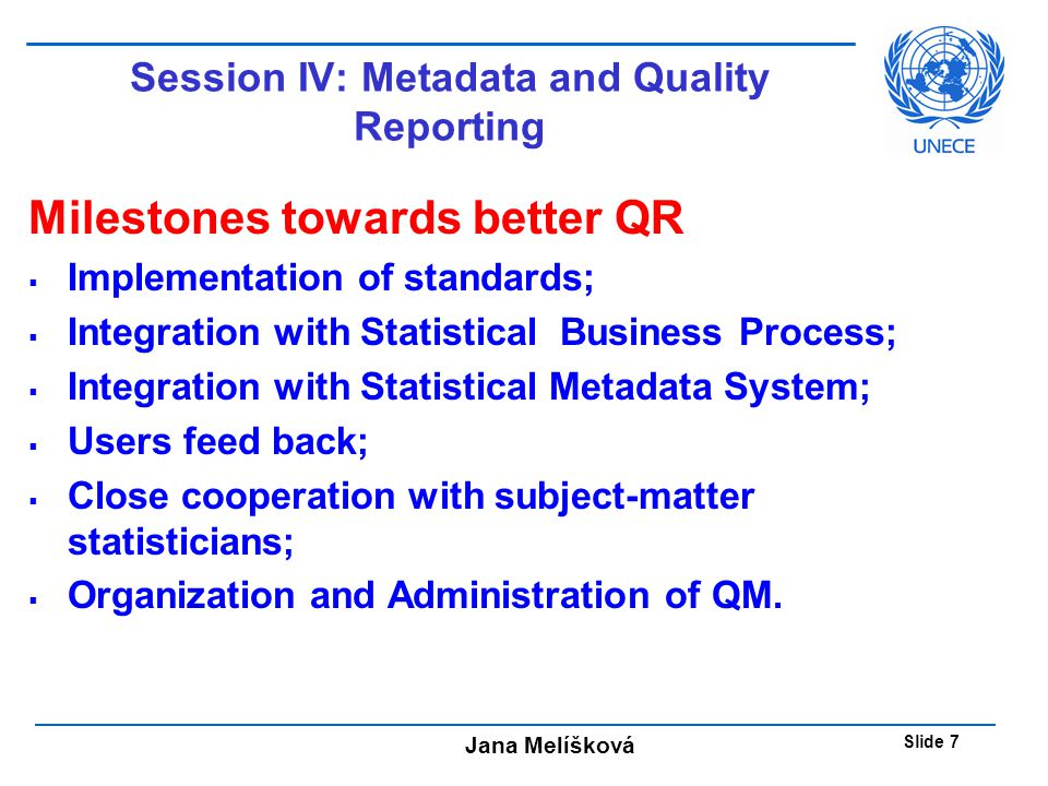 Jana Melíšková Slide 7 Session IV: Metadata and Quality Reporting Milestones towards better QR  Implementation of standards;  Integration with Statistical Business Process;  Integration with Statistical Metadata System;  Users feed back;  Close cooperation with subject-matter statisticians;  Organization and Administration of QM.
