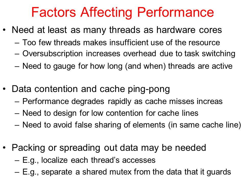 Factors Affecting Performance Need at least as many threads as hardware cores –Too few threads makes insufficient use of the resource –Oversubscription increases overhead due to task switching –Need to gauge for how long (and when) threads are active Data contention and cache ping-pong –Performance degrades rapidly as cache misses increas –Need to design for low contention for cache lines –Need to avoid false sharing of elements (in same cache line) Packing or spreading out data may be needed –E.g., localize each thread's accesses –E.g., separate a shared mutex from the data that it guards