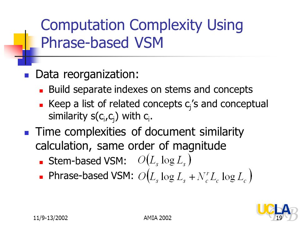 11/9-13/2002AMIA 200219 Computation Complexity Using Phrase-based VSM Data reorganization: Build separate indexes on stems and concepts Keep a list of related concepts c j 's and conceptual similarity s(c i,c j ) with c i.