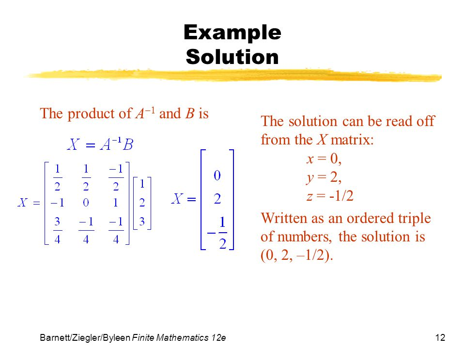 12 Barnett/Ziegler/Byleen Finite Mathematics 12e Example Solution The product of A –1 and B is The solution can be read off from the X matrix: x = 0,