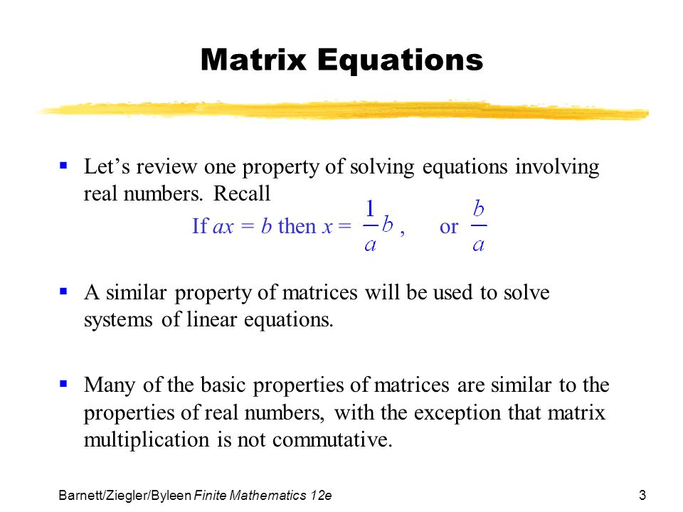 4 Barnett/Ziegler/Byleen Finite Mathematics 12e Basic Properties of Matrices Assuming that all products and sums are defined for the indicated matrices A, B, C, I, and 0, we have  Addition Properties Associative: (A + B) + C = A + (B+ C) Commutative: A + B = B + A Additive Identity: A + 0 = 0 + A = A Additive Inverse: A + (–A) = (–A) + A = 0