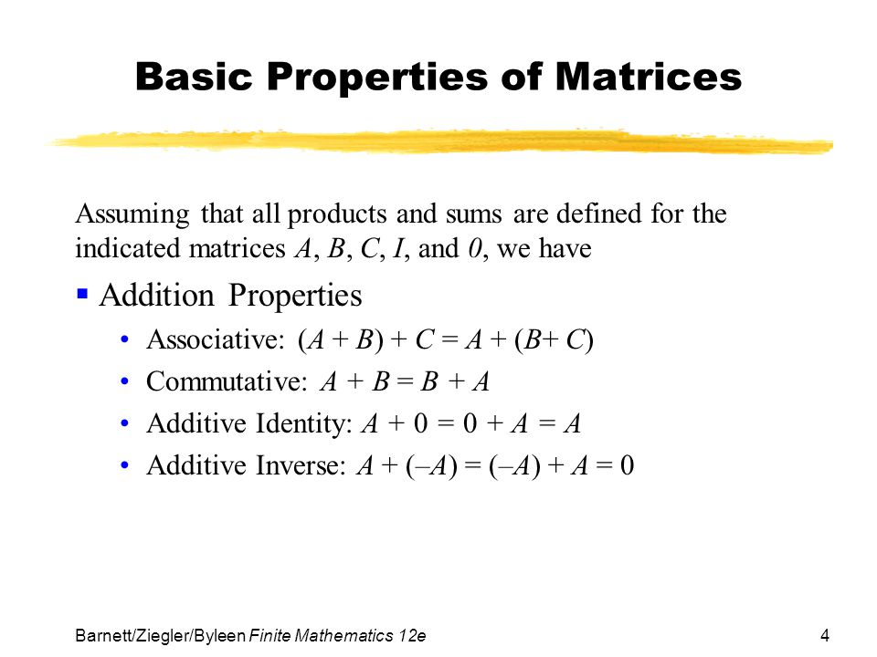 5 Barnett/Ziegler/Byleen Finite Mathematics 12e Basic Properties of Matrices (continued)  Multiplication Properties Associative Property: A(BC) = (AB)C Multiplicative identity: AI = IA = A Multiplicative inverse: If A is a square matrix and A –1 exists, then AA –1 = A –1 A = I  Combined Properties Left distributive: A(B + C) = AB + AC Right distributive: (B + C)A = BA + CA
