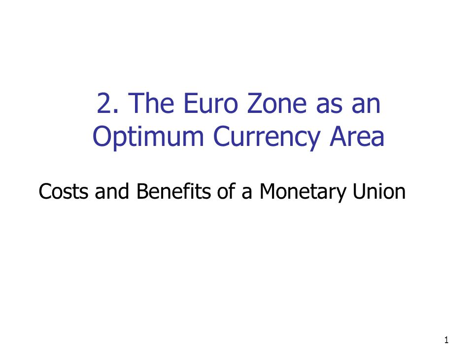 1 2. The Euro Zone as an Optimum Currency Area Costs and Benefits of a Monetary Union