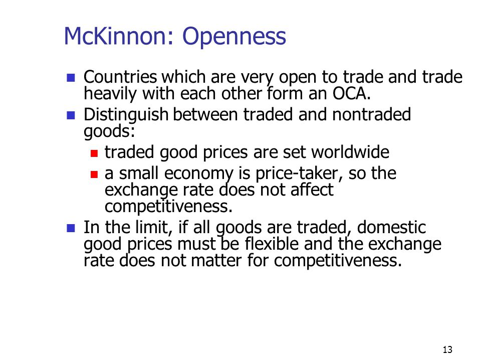 13 McKinnon: Openness Countries which are very open to trade and trade heavily with each other form an OCA.