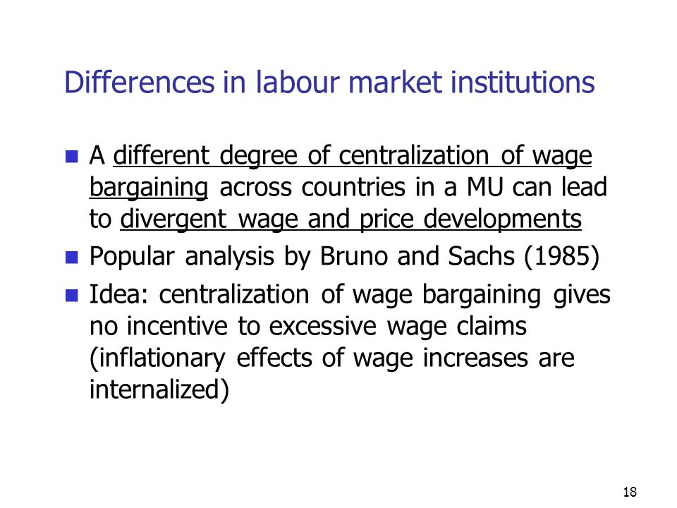 18 Differences in labour market institutions A different degree of centralization of wage bargaining across countries in a MU can lead to divergent wage and price developments Popular analysis by Bruno and Sachs (1985) Idea: centralization of wage bargaining gives no incentive to excessive wage claims (inflationary effects of wage increases are internalized)