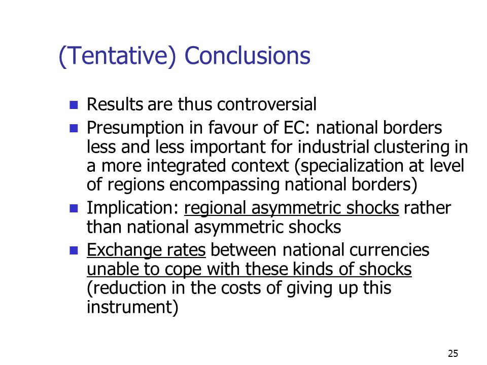 25 (Tentative) Conclusions Results are thus controversial Presumption in favour of EC: national borders less and less important for industrial clustering in a more integrated context (specialization at level of regions encompassing national borders) Implication: regional asymmetric shocks rather than national asymmetric shocks Exchange rates between national currencies unable to cope with these kinds of shocks (reduction in the costs of giving up this instrument)