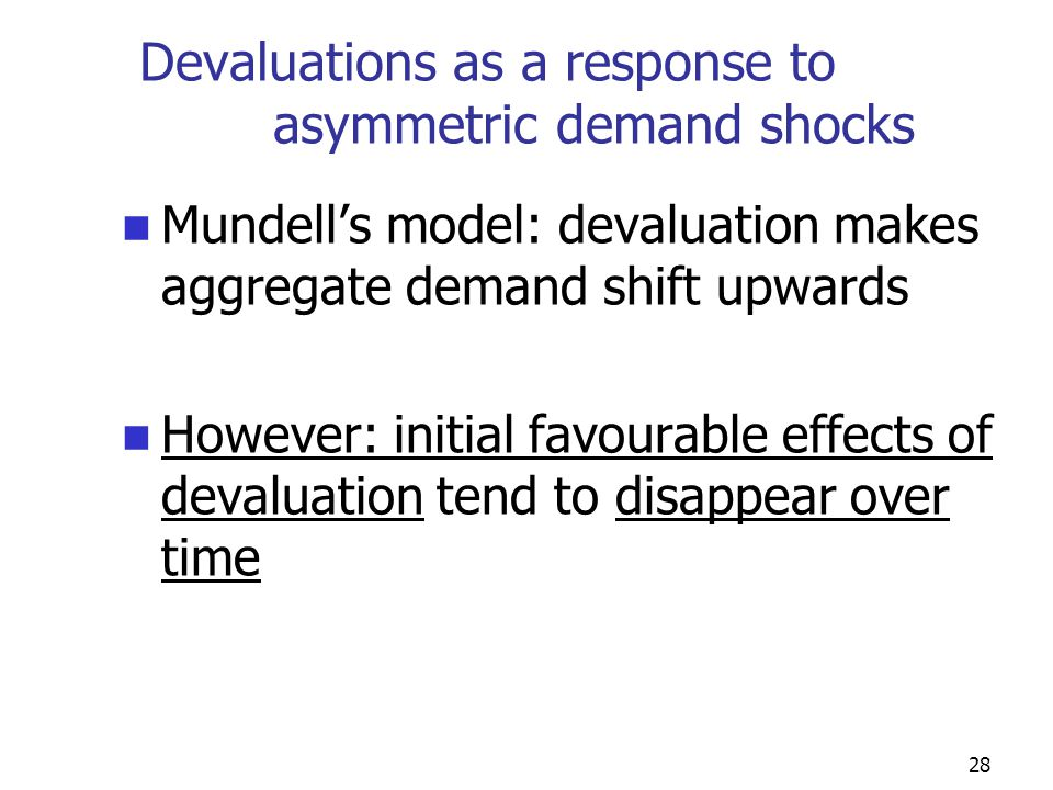 28 Devaluations as a response to asymmetric demand shocks Mundell's model: devaluation makes aggregate demand shift upwards However: initial favourable effects of devaluation tend to disappear over time