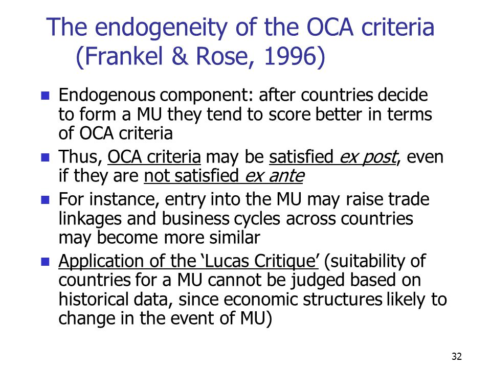 32 The endogeneity of the OCA criteria (Frankel & Rose, 1996) Endogenous component: after countries decide to form a MU they tend to score better in terms of OCA criteria Thus, OCA criteria may be satisfied ex post, even if they are not satisfied ex ante For instance, entry into the MU may raise trade linkages and business cycles across countries may become more similar Application of the 'Lucas Critique' (suitability of countries for a MU cannot be judged based on historical data, since economic structures likely to change in the event of MU)