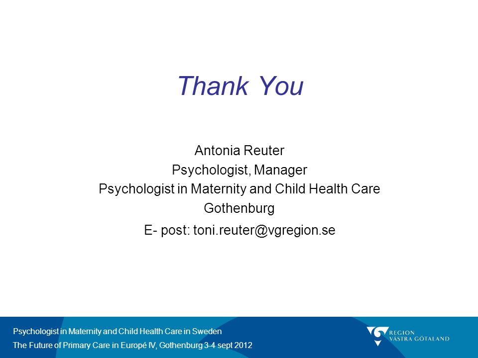 Psychologist in Maternity and Child Health Care in Sweden The Future of Primary Care in Europé IV, Gothenburg 3-4 sept 2012 Thank You Antonia Reuter P