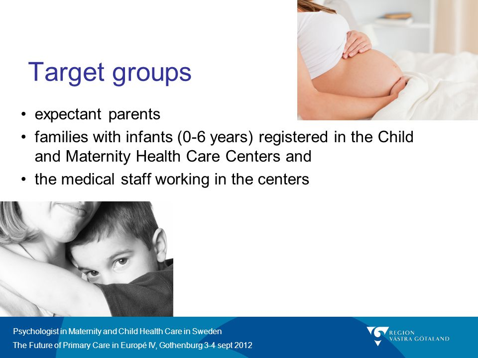 Psychologist in Maternity and Child Health Care in Sweden The Future of Primary Care in Europé IV, Gothenburg 3-4 sept 2012 Target groups expectant pa