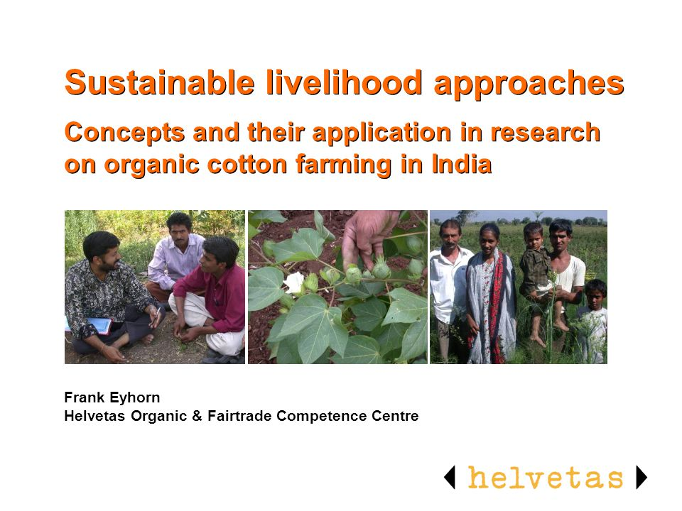 Sustainable livelihood approaches Concepts and their application in research on organic cotton farming in India Frank Eyhorn Helvetas Organic & Fairtr