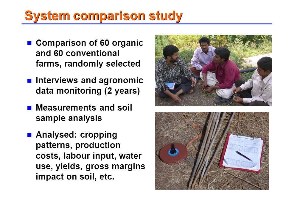 System comparison study Comparison of 60 organic and 60 conventional farms, randomly selected Interviews and agronomic data monitoring (2 years) Measu