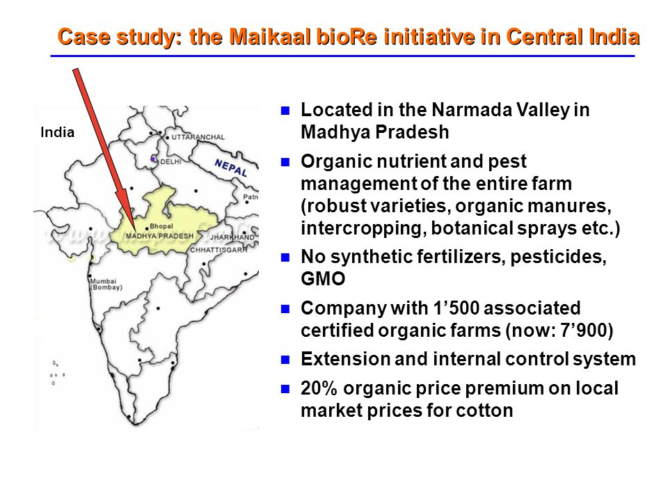 Case study: the Maikaal bioRe initiative in Central India Located in the Narmada Valley in Madhya Pradesh Organic nutrient and pest management of the
