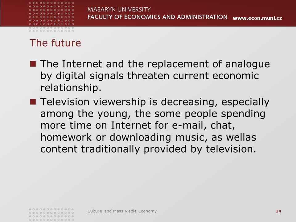 www.econ.muni.cz Culture and Mass Media Economy14 The future The Internet and the replacement of analogue by digital signals threaten current economic