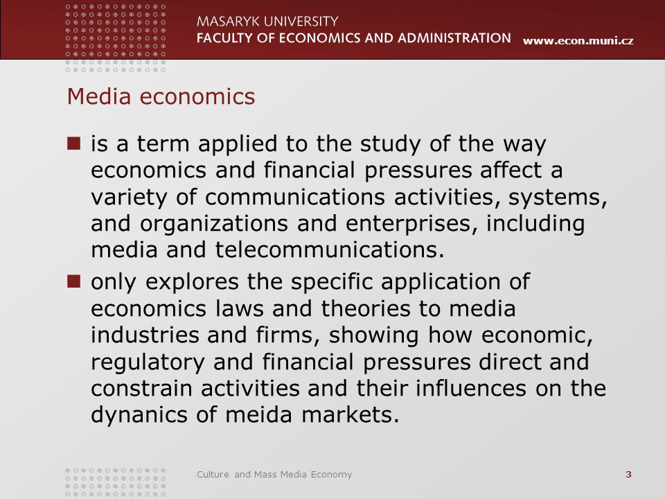 www.econ.muni.cz Culture and Mass Media Economy3 Media economics is a term applied to the study of the way economics and financial pressures affect a