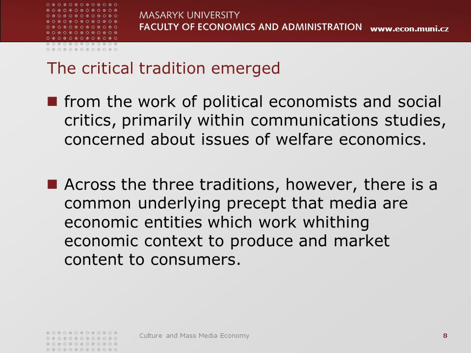 www.econ.muni.cz Culture and Mass Media Economy8 The critical tradition emerged from the work of political economists and social critics, primarily wi