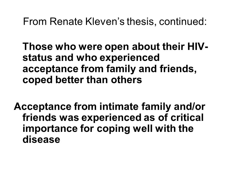 From Renate Kleven's thesis, continued: Those who were open about their HIV- status and who experienced acceptance from family and friends, coped better than others Acceptance from intimate family and/or friends was experienced as of critical importance for coping well with the disease
