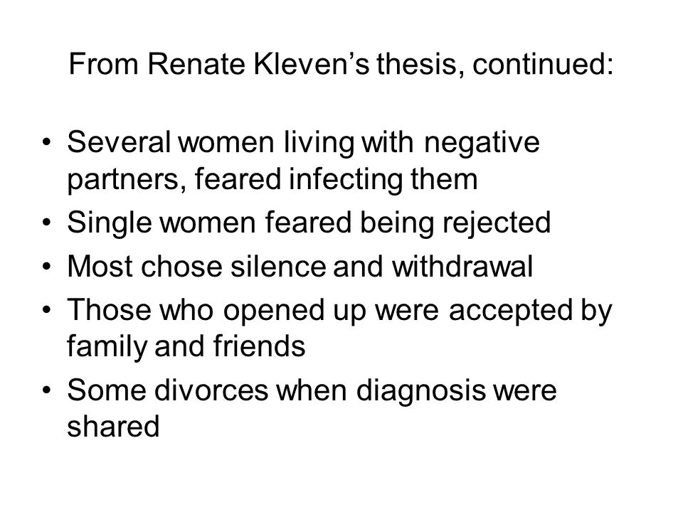 From Renate Kleven's thesis, continued: Several women living with negative partners, feared infecting them Single women feared being rejected Most chose silence and withdrawal Those who opened up were accepted by family and friends Some divorces when diagnosis were shared